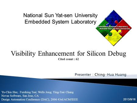 Presenter : Ching-Hua Huang 2013/9/16 Visibility Enhancement for Silicon Debug Cited count : 62 Yu-Chin Hsu; Furshing Tsai; Wells Jong; Ying-Tsai Chang.