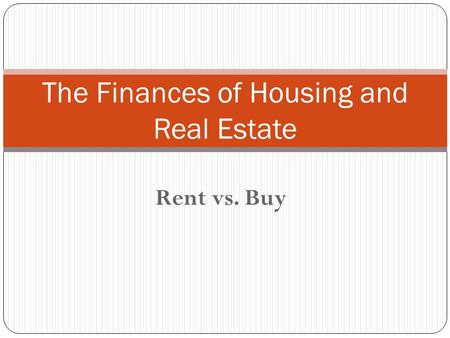 Rent vs. Buy The Finances of Housing and Real Estate.