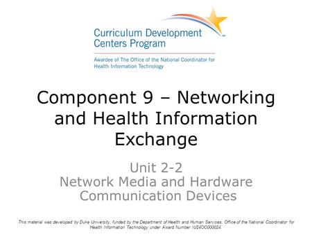 Component 9 – Networking and Health Information Exchange Unit 2-2 Network Media and Hardware Communication Devices This material was developed by Duke.