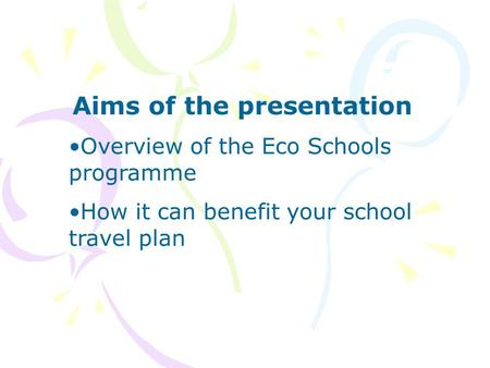 Aims of the presentation Overview of the Eco Schools programme How it can benefit your school travel plan.