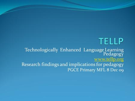 Technologically Enhanced Language Learning Pedagogy www.tellp.org Research findings and implications for pedagogy PGCE Primary MFL 8 Dec 09.
