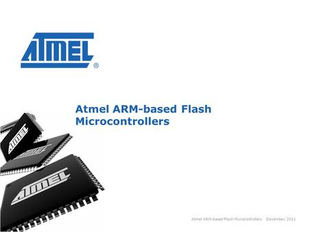 Copyright 2011, Atmel December, 2011 Atmel ARM-based Flash Microcontrollers 1 1.