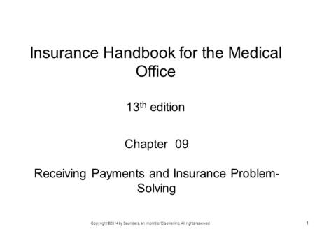 Copyright ©2014 by Saunders, an imprint of Elsevier Inc. All rights reserved 1 Chapter 09 Receiving Payments and Insurance Problem- Solving Insurance Handbook.