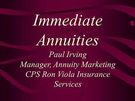 Immediate Annuities Paul Irving Manager, Annuity Marketing CPS Ron Viola Insurance Services.