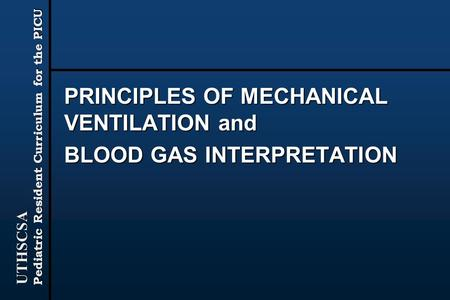 UTHSCSA Pediatric Resident Curriculum for the PICU PRINCIPLES OF MECHANICAL VENTILATION and BLOOD GAS INTERPRETATION.
