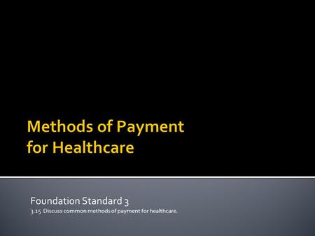 Foundation Standard 3 3.15 Discuss common methods of payment for healthcare.