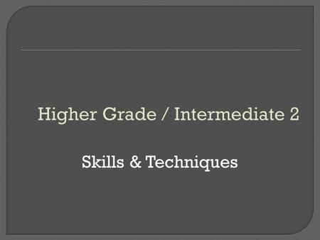 Higher Grade / Intermediate 2 Skills & Techniques.