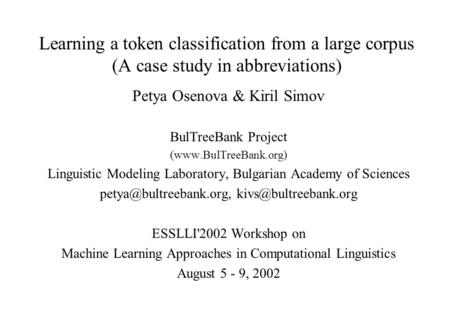Learning a token classification from a large corpus (A case study in abbreviations) Petya Osenova & Kiril Simov BulTreeBank Project (www.BulTreeBank.org)
