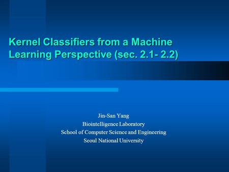 Kernel Classifiers from a Machine Learning Perspective (sec. 2.1- 2.2) Jin-San Yang Biointelligence Laboratory School of Computer Science and Engineering.
