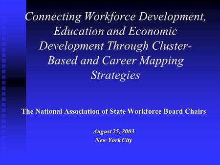 Connecting Workforce Development, Education and Economic Development Through Cluster- Based and Career Mapping Strategies The National Association of State.