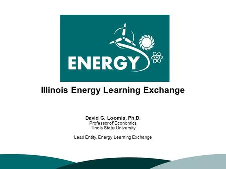 10/6/20151 David G. Loomis, Ph.D. Professor of Economics Illinois State University Lead Entity, Energy Learning Exchange Illinois Energy Learning Exchange.