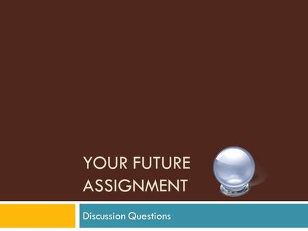 YOUR FUTURE ASSIGNMENT Discussion Questions. Why did we do this?  With this class I wanted to learn a little bit more about what you were thinking life.