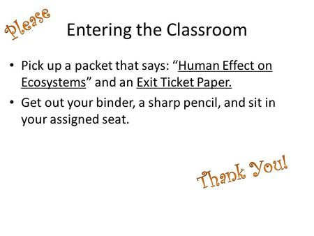 "Entering the Classroom Pick up a packet that says: ""Human Effect on Ecosystems"" and an Exit Ticket Paper. Get out your binder, a sharp pencil, and sit."