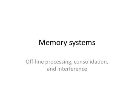 Memory systems Off-line processing, consolidation, and interference.