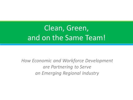 Clean, Green, and on the Same Team! How Economic and Workforce Development are Partnering to Serve an Emerging Regional Industry.