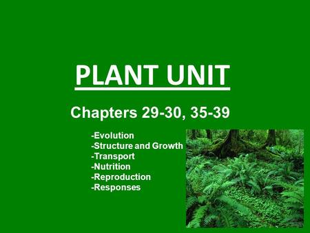 PLANT UNIT Chapters 29-30, 35-39 -Evolution -Structure and Growth -Transport -Nutrition -Reproduction -Responses.