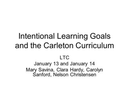 Intentional Learning Goals and the Carleton Curriculum LTC January 13 and January 14 Mary Savina, Clara Hardy, Carolyn Sanford, Nelson Christensen.