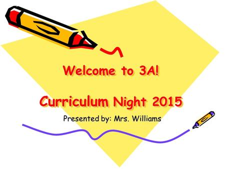 Welcome to 3A! Curriculum Night 2015 Presented by: Mrs. Williams.