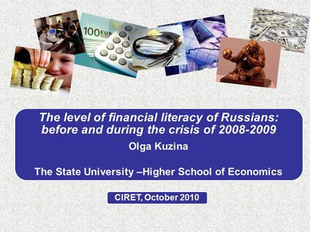 The level of financial literacy of Russians: before and during the crisis of 2008-2009 Olga Kuzina The State University –Higher School of Economics CIRET,