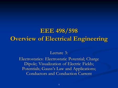 1 EEE 498/598 Overview of Electrical Engineering Lecture 3: Electrostatics: Electrostatic Potential; Charge Dipole; Visualization of Electric Fields; Potentials;