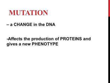 MUTATION – a CHANGE in the DNA -Affects the production of PROTEINS and gives a new PHENOTYPE.