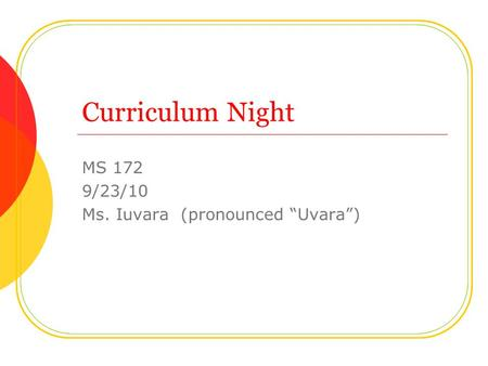 "Curriculum Night MS 172 9/23/10 Ms. Iuvara (pronounced ""Uvara"")"