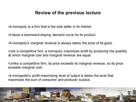 Review of the previous lecture A monopoly is a firm that is the sole seller in its market. It faces a downward-sloping demand curve for its product. A.