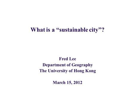 "What is a ""sustainable city""? Fred Lee Department of Geography The University of Hong Kong March 15, 2012."