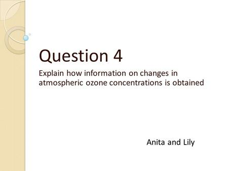 Question 4 Explain how information on changes in atmospheric ozone concentrations is obtained Anita and Lily.