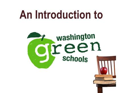 An Introduction to. Washington Green Schools Is a voluntary, statewide, web-based program your school can use to: –Reduce its environmental and carbon.
