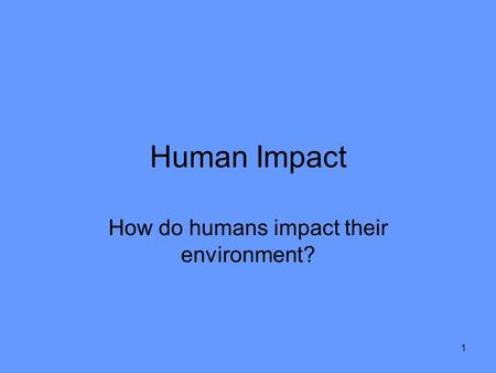 1 Human Impact How do humans impact their environment?