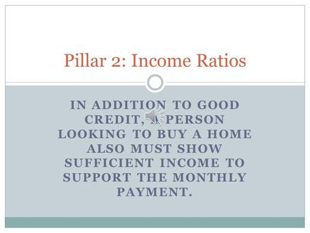 IN ADDITION TO GOOD CREDIT, A PERSON LOOKING TO BUY A HOME ALSO MUST SHOW SUFFICIENT INCOME TO SUPPORT THE MONTHLY PAYMENT. Pillar 2: Income Ratios.