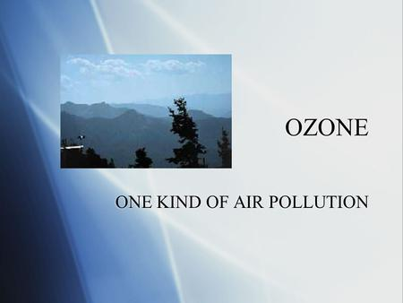 OZONE ONE KIND OF AIR POLLUTION. A photochemical reaction  Sunlight + a chemical = different chemicals  Not all kinds of light  Only shorter wavelengths.