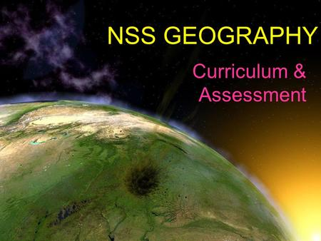 NSS GEOGRAPHY Curriculum & Assessment. Compulsory Part 7 geographical issues & problems 70% (60% in 2014) Elective Part 2 out of 4 electives 30% (25%