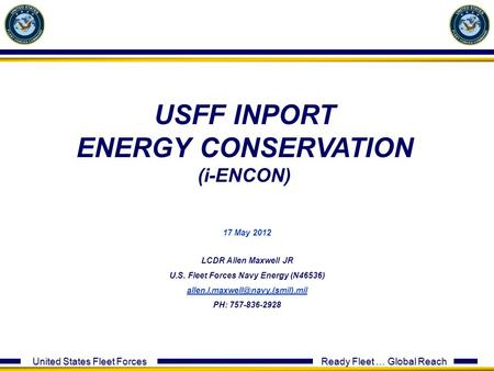 United States Fleet Forces Ready Fleet … Global Reach 17 May 2012 LCDR Allen Maxwell JR U.S. Fleet Forces Navy Energy (N46536)