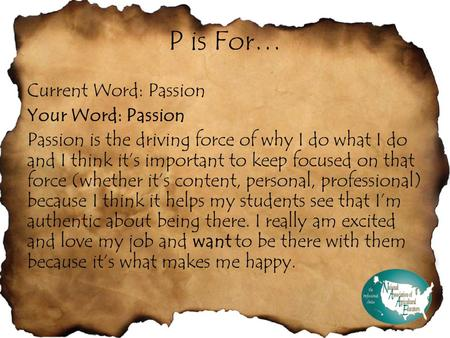 P is For… Current Word: Passion Your Word: Passion Passion is the driving force of why I do what I do and I think it's important to keep focused on that.