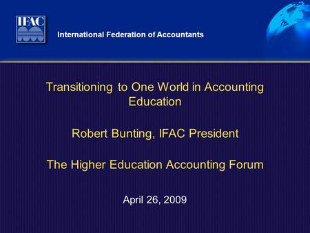 International Federation of Accountants April 26, 2009 Transitioning to One World in Accounting Education Robert Bunting, IFAC President The Higher Education.