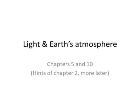Light & Earth's atmosphere Chapters 5 and 10 (Hints of chapter 2, more later)