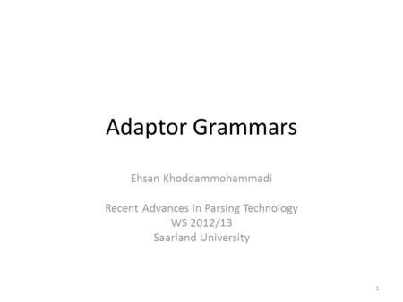 Adaptor Grammars Ehsan Khoddammohammadi Recent Advances in Parsing Technology WS 2012/13 Saarland University 1.