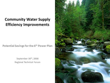 Community Water Supply Efficiency Improvements Potential Savings for the 6 th Power Plan September 30 th, 2008 Regional Technical Forum.
