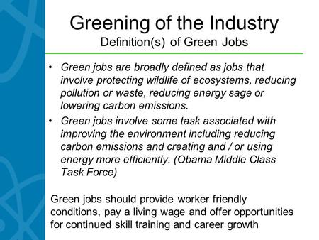 Greening of the Industry Definition(s) of Green Jobs Green jobs are broadly defined as jobs that involve protecting wildlife of ecosystems, reducing pollution.