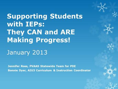 Supporting Students with IEPs: They CAN and ARE Making Progress! January 2013 Jennifer Ross, PVAAS Statewide Team for PDE Bonnie Dyer, AIU3 Curriculum.