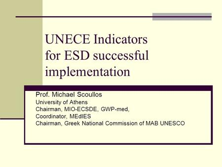 UNECE Indicators for ESD successful implementation Prof. Michael Scoullos University of Athens Chairman, MIO-ECSDE, GWP-med, Coordinator, MEdIES Chairman,