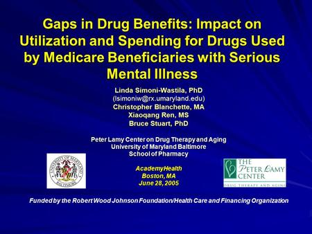 Gaps in Drug Benefits: Impact on Utilization and Spending for Drugs Used by Medicare Beneficiaries with Serious Mental Illness Linda Simoni-Wastila, PhD.