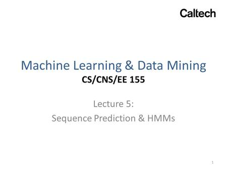 Machine Learning & Data Mining CS/CNS/EE 155 Lecture 5: Sequence Prediction & HMMs 1.