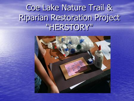 Coe Lake Nature Trail & Riparian Restoration Project HERSTORY