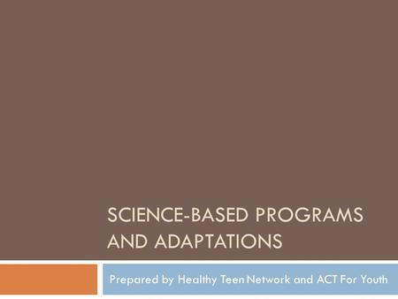 SCIENCE-BASED PROGRAMS AND ADAPTATIONS Prepared by Healthy Teen Network and ACT For Youth.
