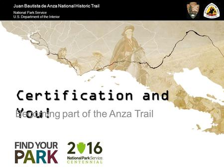 Juan Bautista de Anza National Historic Trail National Park Service U.S. Department of the Interior Certification and You! Becoming part of the Anza Trail.