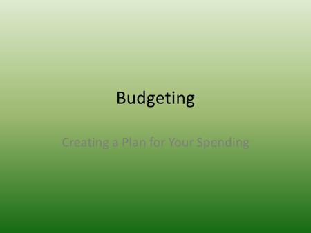 Budgeting Creating a Plan for Your Spending. $50.00 What would you do if someone gave you $50? Would you spend it on something, would you save it? What.