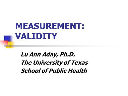 MEASUREMENT: VALIDITY Lu Ann Aday, Ph.D. The University of Texas School of Public Health.